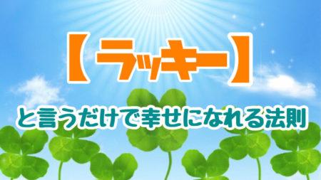 【マインド】「ラッキー」と言うだけで幸せになれる法則、ポジティブな口癖で幸せを引き寄せよう!!